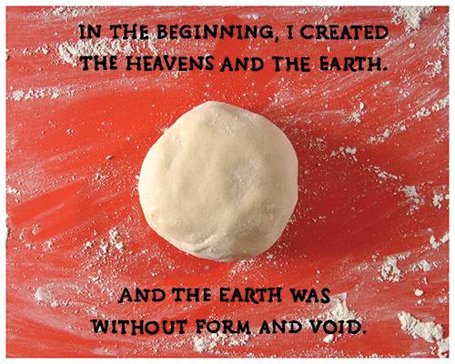 In the beginning, I created the heavens and the earth. And the earth was without form and void.